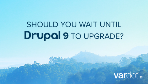 Should I wait for Drupal 9
