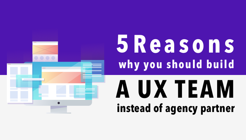 5 Reasons Why You Should Build a UX Team Instead of Hiring an Agency Partner