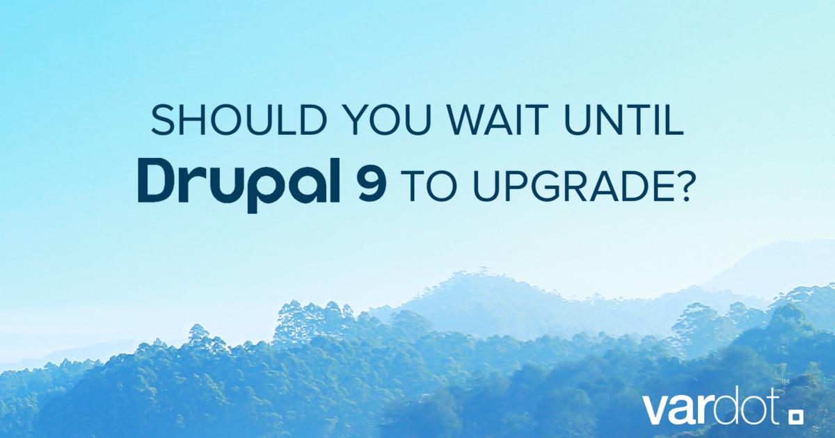 3 Reasons Why You Shouldn't Wait for Drupal 9 | Vardot